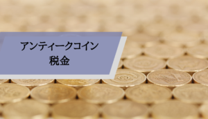 アンティークコイン_ビジネス_税金