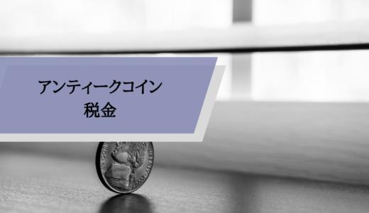 アンティークコインを売買するとかかる税金は?節税のポイントも開設
